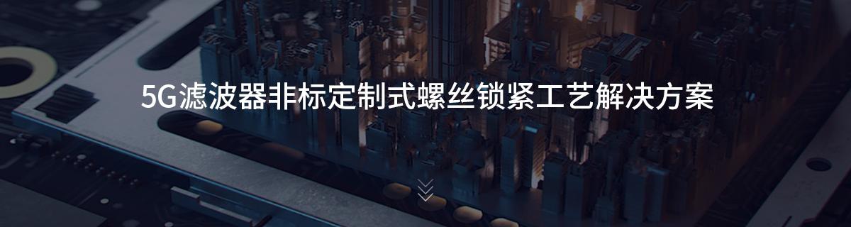 5G滤波器非标定制式螺丝锁紧工艺解决方案